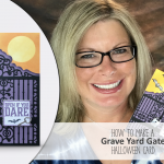 ONLINE CLASS & VIDEO: How to make Spooky Halloween Cards with the Graveyard Gate including tips